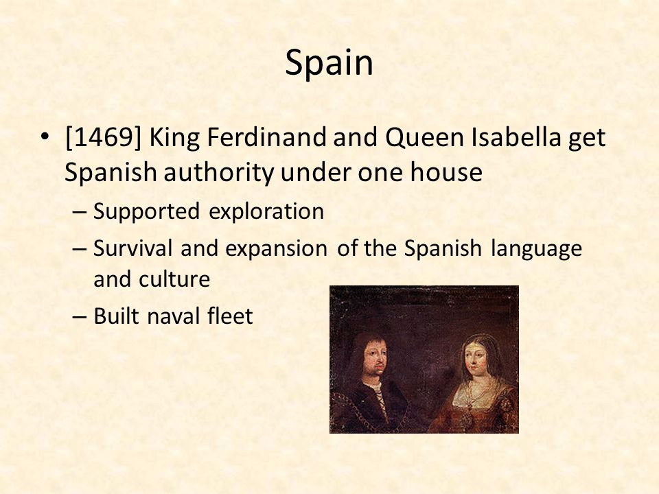 Spain [1469] King Ferdinand and Queen Isabella get Spanish authority under one house. Supported exploration.